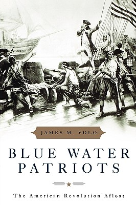 Blue Water Patriots: The American Revolution Afloat - Volo, James M