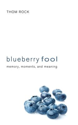 Blueberry Fool: Memory, Moments, and Meaning - Rock, Thom