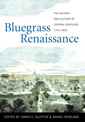 Bluegrass Renaissance: The History and Culture of Central Kentucky, 1792-1852 - Klotter, James C (Editor), and Rowland, Daniel (Editor), and Aron, Stephen (Contributions by)