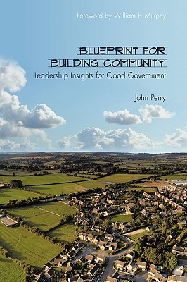 Blueprint for Building Community: Leadership Insights for Good Government - Perry, John