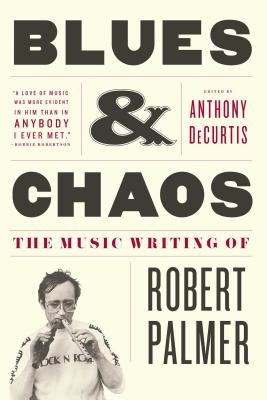 Blues & Chaos: The Music Writing of Robert Palmer - Palmer, Robert, MD, and DeCurtis, Anthony, Professor (Editor)