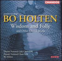 Bo Holton: Wisdom and Folly and Other Choral Works - Annette Simonsen (alto); Bo Anker Hansen (bass); Eva Bruun Hansen (soprano); Hanna Hjort (soprano); Hedwig Rummel (alto);...