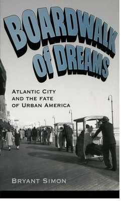 Boardwalk of Dreams: Atlantic City and the Fate of Urban America - Simon, Bryant