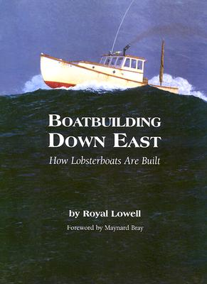 Boatbuilding Down East: How Lobsterboats Are Built - Lowell, Royal, and Bray, Maynard (Foreword by)