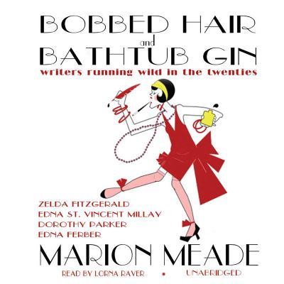 Bobbed Hair and Bathtub Gin Lib/E: Writers Running Wild in the Twenties - Meade, Marion, and Raver, Lorna (Read by), and Carroll, Janet (Instrumental soloist)