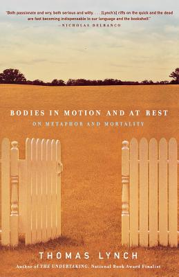 Bodies in Motion and at Rest: On Metaphor and Mortality - Lynch, Thomas, M.H