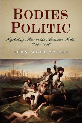 Bodies Politic: Negotiating Race in the American North, 1730-1830 - Sweet, John Wood, Professor