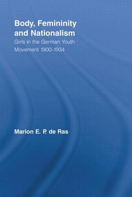 Body, Femininity and Nationalism: Girls in the German Youth Movement 1900-1934 - Ras, Marion E. P. de