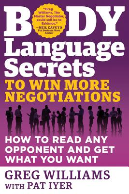 Body Language Secrets to Win More Negotiations: How to Read Any Opponent and Get What You Want - Williams, Greg, and Iyer, Pat (Contributions by)