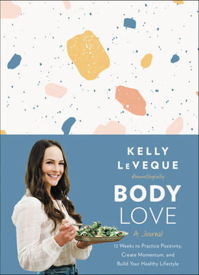 Body Love: A Journal: 12 Weeks to Practice Positivity, Create Momentum, and Build Your Healthy Lifestyle - Leveque, Kelly