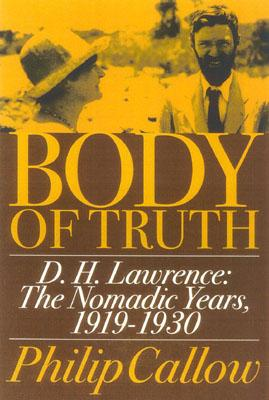 Body of Truth: D.H. Lawrence: The Nomadic Years, 1919-1930 - Callow, Philip