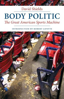 Body Politic: The Great American Sports Machine - Shields, David