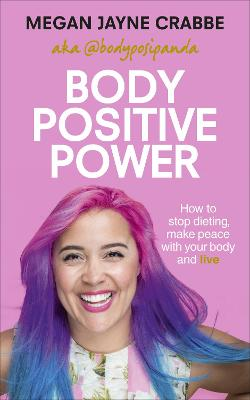 Body Positive Power: How to stop dieting, make peace with your body and live - Crabbe, Megan Jayne
