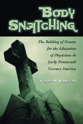 Body Snatching: The Robbing of Graves for the Education of Physicians in Early Nineteenth Century America - Shultz, Suzanne M