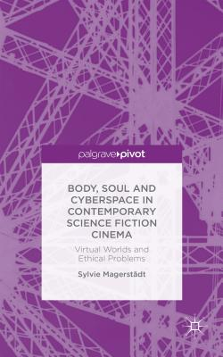 Body, Soul and Cyberspace in Contemporary Science Fiction Cinema: Virtual Worlds and Ethical Problems - Magerstadt, Sylvie