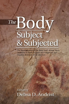 Body, Subject & Subjected: The Representation of the Body Itself, Illness, Injury, Treatment & Death in Spain & Indigenous & Hispanic American Art & Literature - Andrist, Debra D. (Editor)