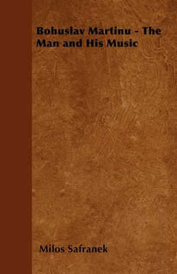 Bohuslav Martinu - The Man and His Music - Safranek, Milos