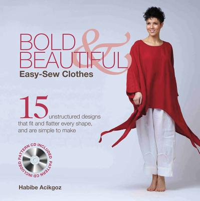 Bold & Beautiful Easy-Sew Clothes: 15 Unstructured Designs That Fit and Flatter Every Shape, and Are Simple to Make - Acikgoz, Habibe
