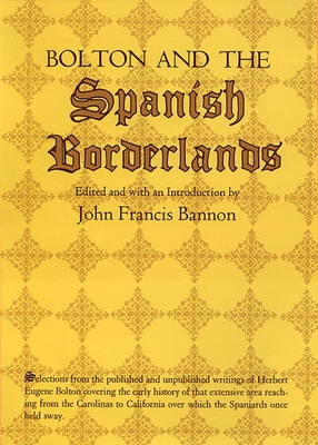 Bolton and the Spanish Borderlands - Bolton, Herbert Eugene, and Bannon, John Francis (Editor)