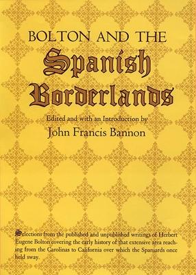 Bolton and the Spanish Borderlands - Bolton, Herbert Eugene, and Bannon, John Francis (Editor)