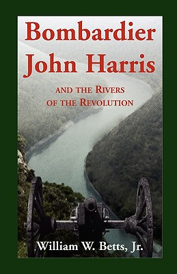 Bombardier John Harris and the Rivers of the Revolution - Betts, William W Jr
