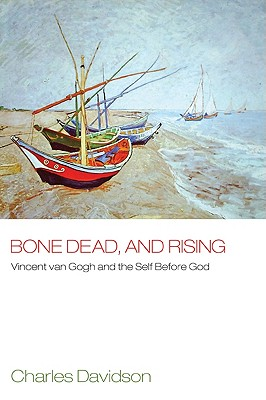 Bone Dead, and Rising: Vincent Van Gogh and the Self Before God - Davidson, Charles