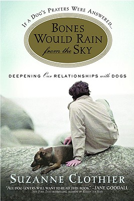 Bones Would Rain from the Sky: Deepening Our Relationships with Dogs - Clothier, Suzanne