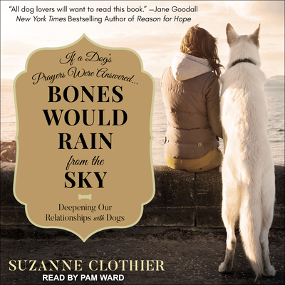 Bones Would Rain from the Sky: Deepening Our Relationships with Dogs - Clothier, Suzanne, and Ward, Pam (Narrator)
