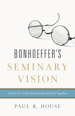 Bonhoeffer's Seminary Vision: A Case for Costly Discipleship and Life Together - House, Paul R, Dr.