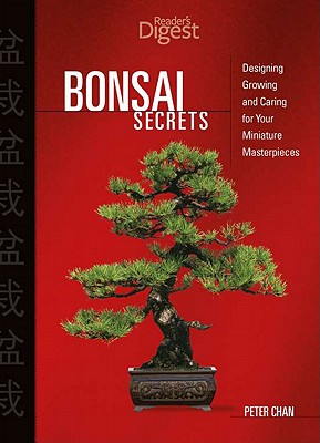 Bonsai Secrets: Designing, Growing, and Caring for Your Miniature Masterpieces - Chan, Peter