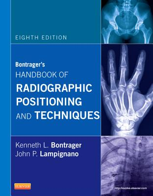 Bontrager's Handbook of Radiographic Positioning and Techniques - Bontrager, Kenneth L, and Lampignano, John P