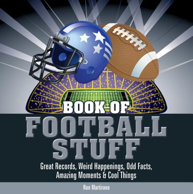 Book of Football Stuff: Great Records, Weird Happenings, Odd Facts, Amazing Moments & Cool Things - Martirano, Ron