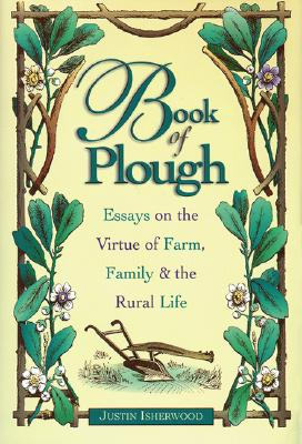 Book of Plough: Essays on the Virtue of Farm, Family & the Rural Life - Isherwood, Justin