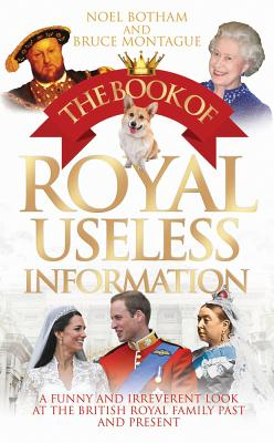 Book of Royal Useless Information: A Funny and Irreverent Look at the British Royal Family Past and Present - Botham, Noel, and Montague, Bruce