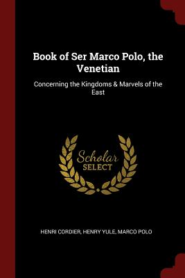 Book of Ser Marco Polo, the Venetian: Concerning the Kingdoms & Marvels of the East - Cordier, Henri