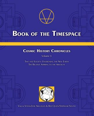 Book of the Timespace: Cosmic History Chronicles Volume V - Time and Society: Envisioning the New Earth, The Relative Aspiring to the Absolute - Arguelles, Jose, and South, Stephanie