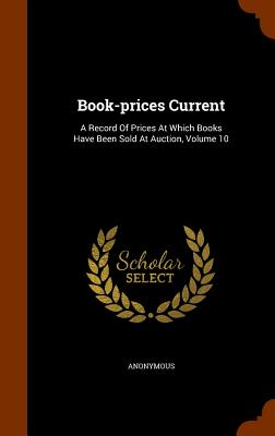Book-Prices Current: A Record of Prices at Which Books Have Been Sold at Auction, Volume 10 - Anonymous