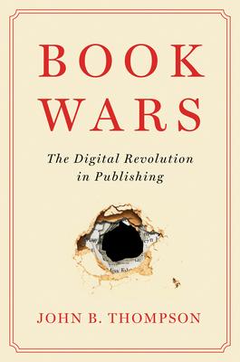 Book Wars: The Digital Revolution in Publishing - Thompson, John B.