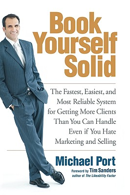Book Yourself Solid: The Fastest, Easiest, and Most Reliable System for Getting More Clients Than You Can Handle Even If You Hate Marketing and Selling - Port, Michael