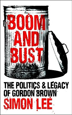 Boom and Bust: The Politics and Legacy of Gordon Brown - Lee, Simon