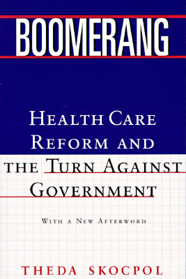 Boomerang: Health Care Reform and the Turn Against Government - Skocpol, Theda