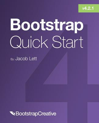 Bootstrap 4 Quick Start: A Beginner's Guide to Building Responsive Layouts with Bootstrap 4 - Lett, Jacob D