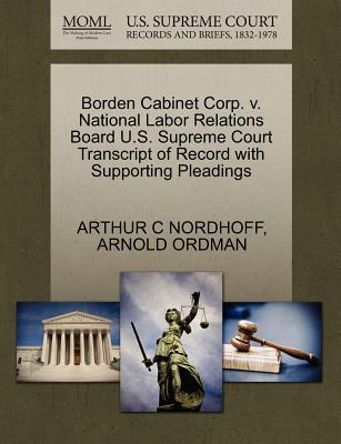 Borden Cabinet Corp. V. National Labor Relations Board U.S. Supreme Court Transcript of Record with Supporting Pleadings - Nordhoff, Arthur C, and Ordman, Arnold