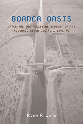 Border Oasis: Water and the Political Ecology of the Colorado River Delta, 1940-1975 - Ward, Evan R, Dr.