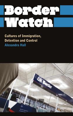 Border Watch: Cultures of Immigration, Detention and Control - Hall, Alexandra
