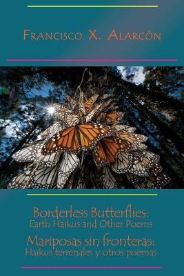 Borderless Butterflies: Earth Haikus and Other Poems / Mariposas Sin Fronteras: Haikus Terrenales Y Otros Poemas - Alarcon, Francisco X