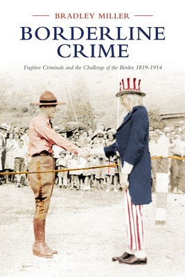 Borderline Crime: Fugitive Criminals and the Challenge of the Border, 1819-1914 - Miller, Bradley, and The Osgoode Society