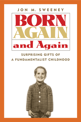 Born Again and Again: Surprising Gifts of a Fundamentalist Childhood - Sweeney, Jon M