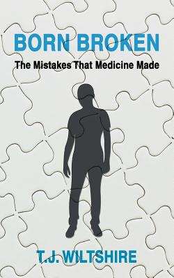 Born Broken: The Mistakes That Medicine Made - Wiltshire, T J