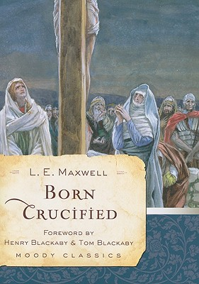 Born Crucified - Maxwell, L E, and Blackaby, Henry (Foreword by), and Blackaby, Tom (Foreword by)